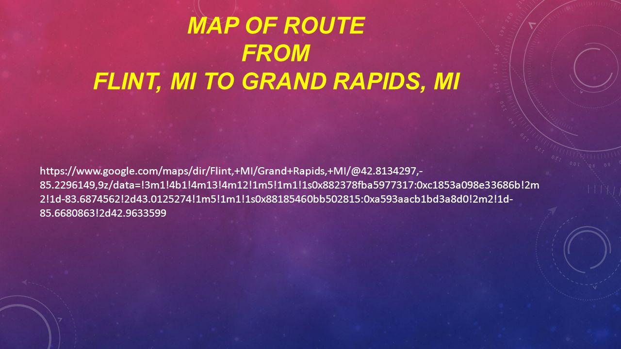 MAP OF ROUTE FROM FLINT, MI TO GRAND RAPIDS, MI https://www.google.com/maps/dir/Flint,+MI/Grand+Rapids,+MI/@42.8134297,- 85.2296149,9z/data=!3m1!4b1!4