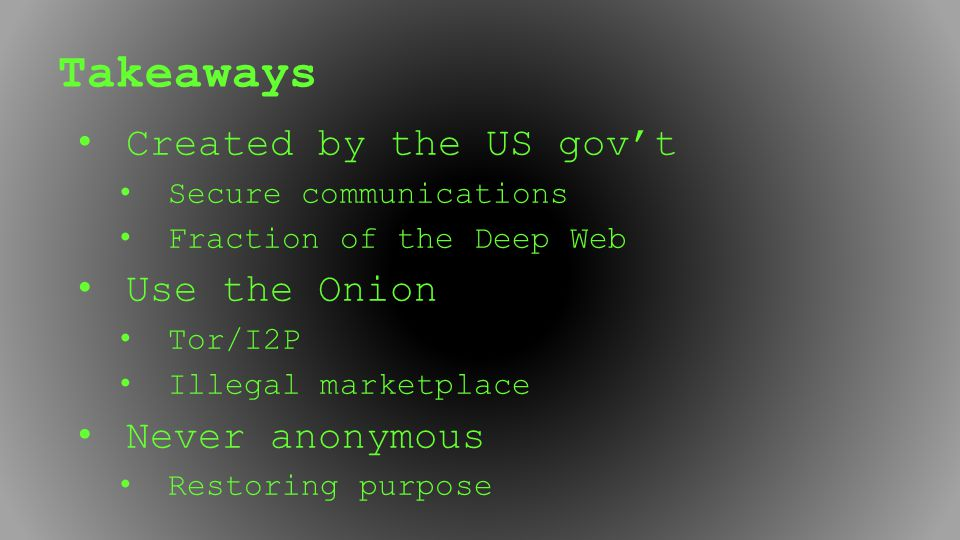 Takeaways Created by the US gov't Secure communications Fraction of the Deep Web Use the Onion Tor/I2P Illegal marketplace Never anonymous Restoring p
