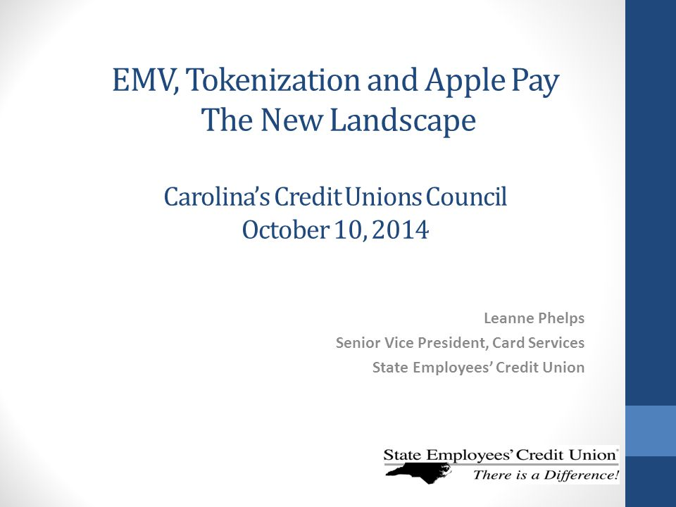 EMV, Tokenization and Apple Pay The New Landscape Carolina's Credit Unions Council October 10, 2014 Leanne Phelps Senior Vice President, Card Services