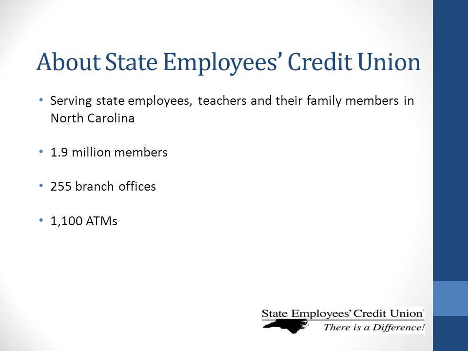 About State Employees' Credit Union Serving state employees, teachers and their family members in North Carolina 1.9 million members 255 branch office