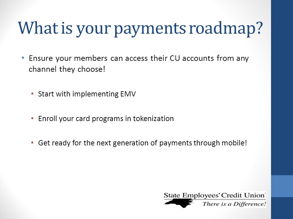 What is your payments roadmap? Ensure your members can access their CU accounts from any channel they choose! Start with implementing EMV Enroll your