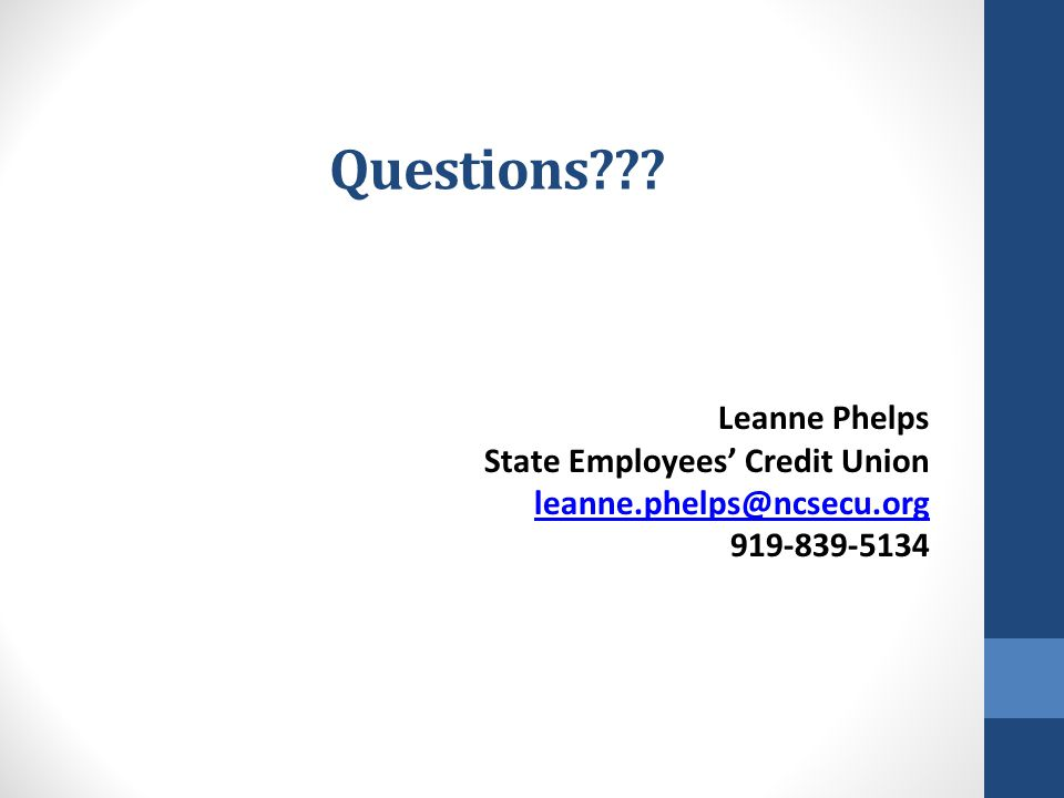 Questions??? Leanne Phelps State Employees' Credit Union leanne.phelps@ncsecu.org 919-839-5134 leanne.phelps@ncsecu.org