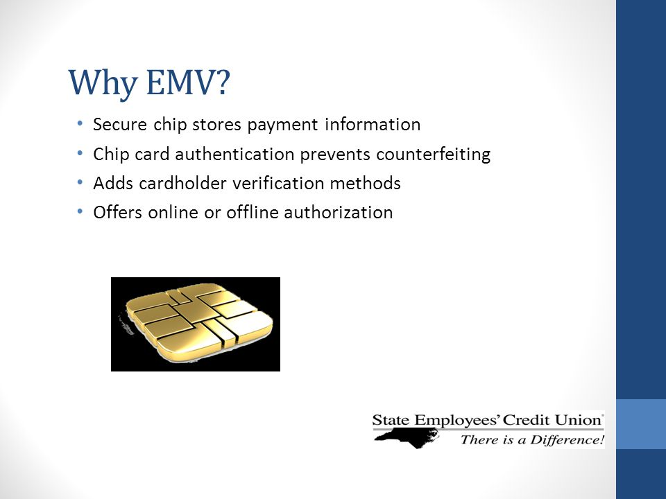 Why EMV? Secure chip stores payment information Chip card authentication prevents counterfeiting Adds cardholder verification methods Offers online or