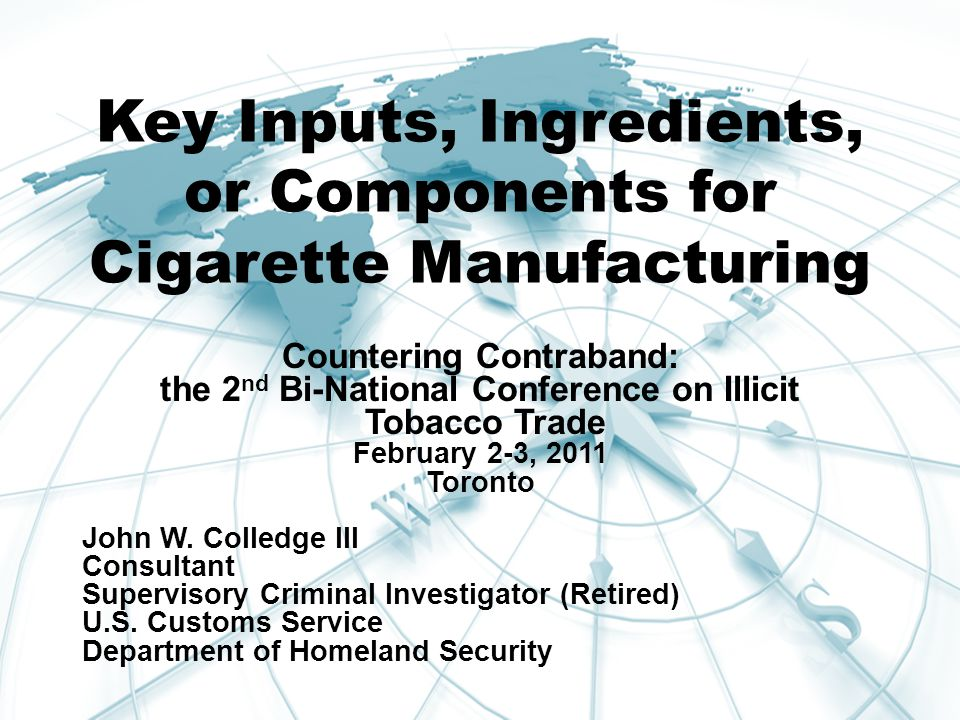Key Inputs, Ingredients, or Components for Cigarette Manufacturing Countering Contraband: the 2 nd Bi-National Conference on Illicit Tobacco Trade February 2-3, 2011 Toronto John W.