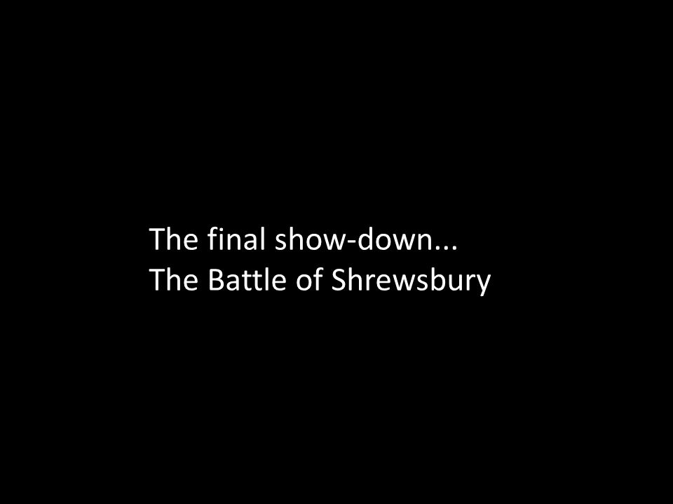 The final show-down... The Battle of Shrewsbury