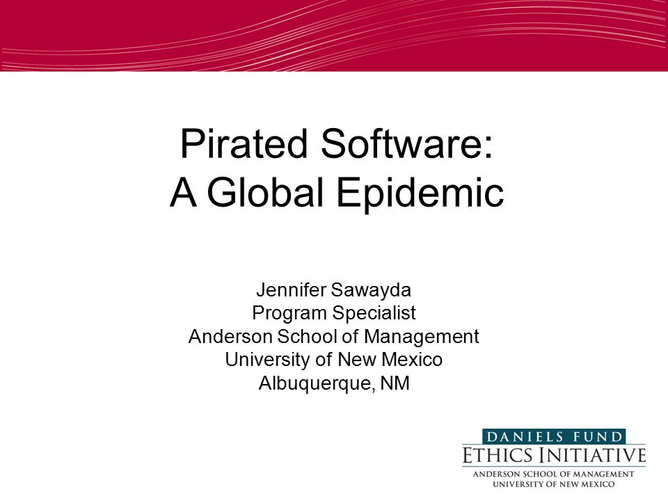 Pirated Software: A Global Epidemic Jennifer Sawayda Program Specialist Anderson School of Management University of New Mexico Albuquerque, NM