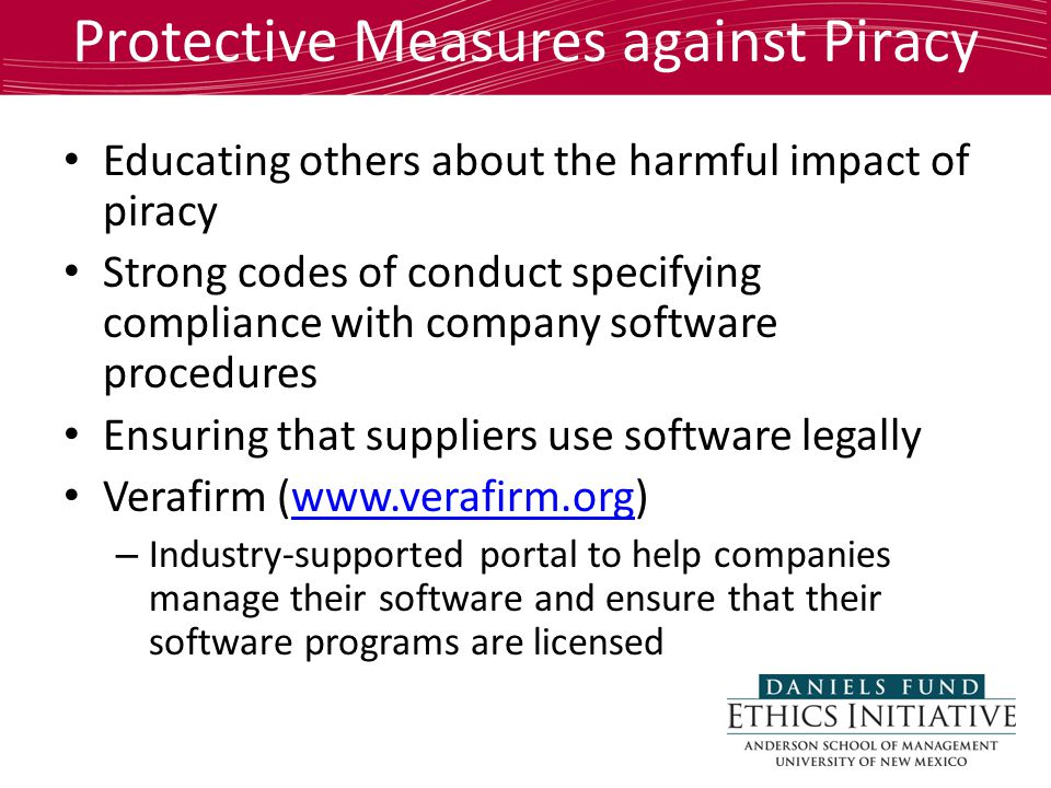 Protective Measures against Piracy Educating others about the harmful impact of piracy Strong codes of conduct specifying compliance with company software procedures Ensuring that suppliers use software legally Verafirm (www.verafirm.org)www.verafirm.org – Industry-supported portal to help companies manage their software and ensure that their software programs are licensed