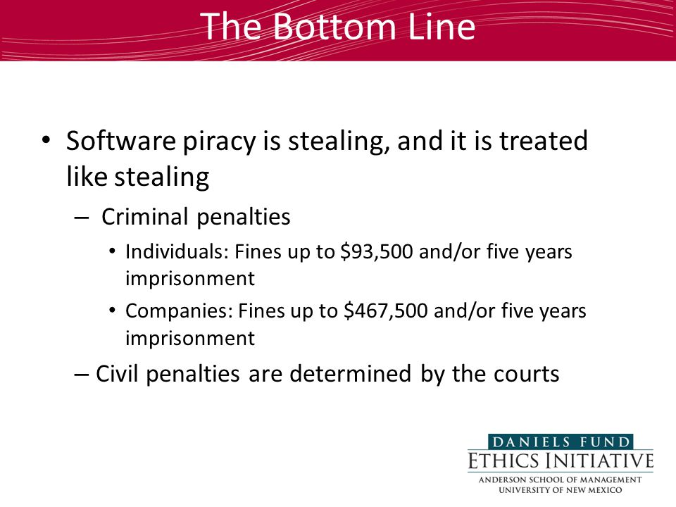The Bottom Line Software piracy is stealing, and it is treated like stealing – Criminal penalties Individuals: Fines up to $93,500 and/or five years imprisonment Companies: Fines up to $467,500 and/or five years imprisonment – Civil penalties are determined by the courts