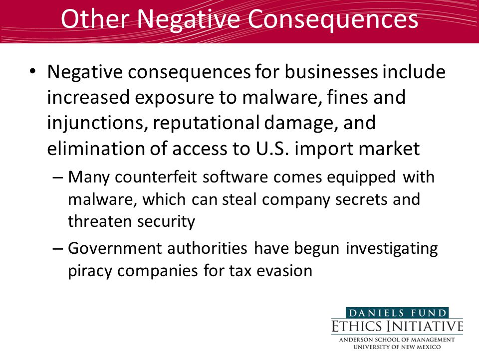Other Negative Consequences Negative consequences for businesses include increased exposure to malware, fines and injunctions, reputational damage, and elimination of access to U.S.