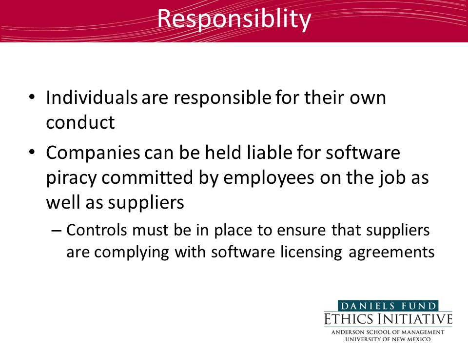 Responsiblity Individuals are responsible for their own conduct Companies can be held liable for software piracy committed by employees on the job as well as suppliers – Controls must be in place to ensure that suppliers are complying with software licensing agreements