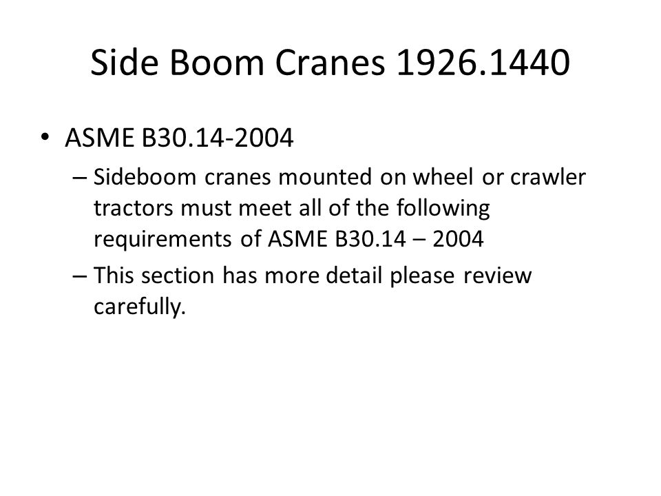 Side Boom Cranes 1926.1440 ASME B30.14-2004 – Sideboom cranes mounted on wheel or crawler tractors must meet all of the following requirements of ASME