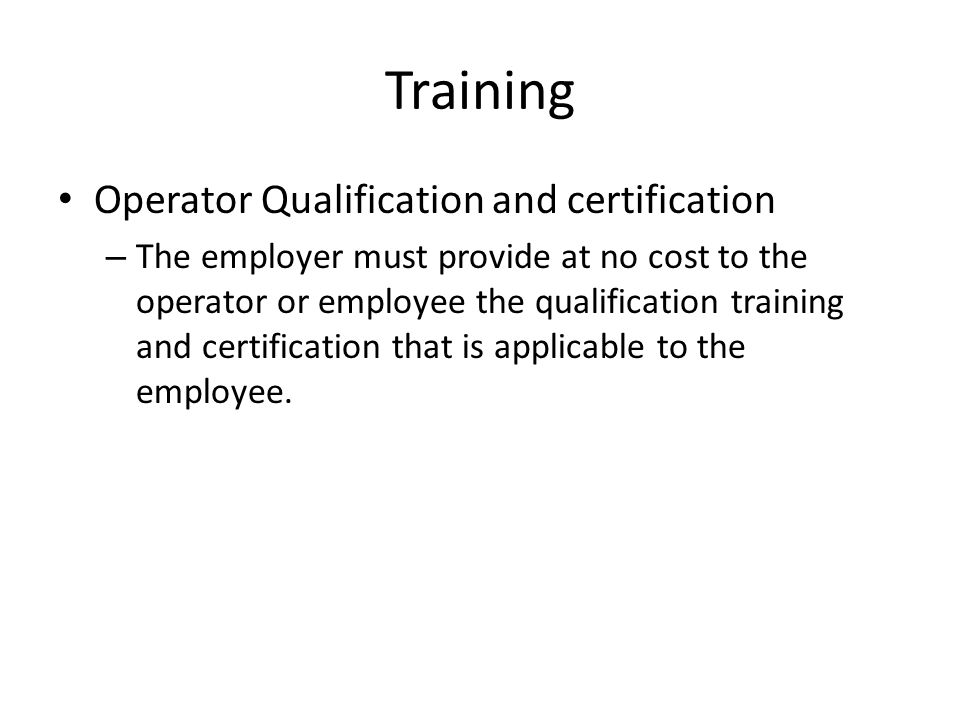 Training Operator Qualification and certification – The employer must provide at no cost to the operator or employee the qualification training and ce