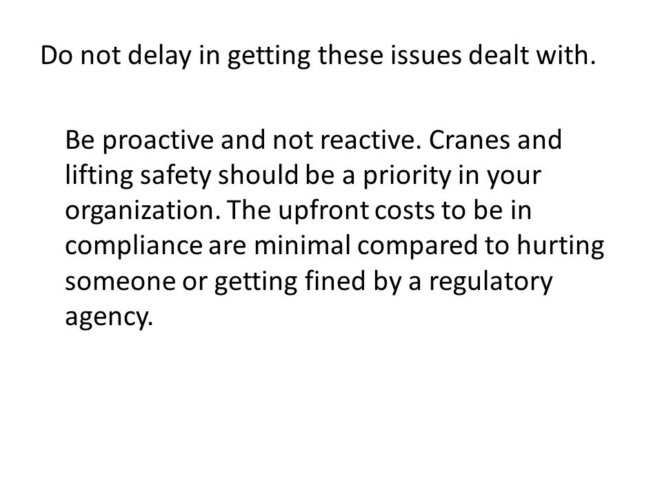 Do not delay in getting these issues dealt with. Be proactive and not reactive. Cranes and lifting safety should be a priority in your organization. T