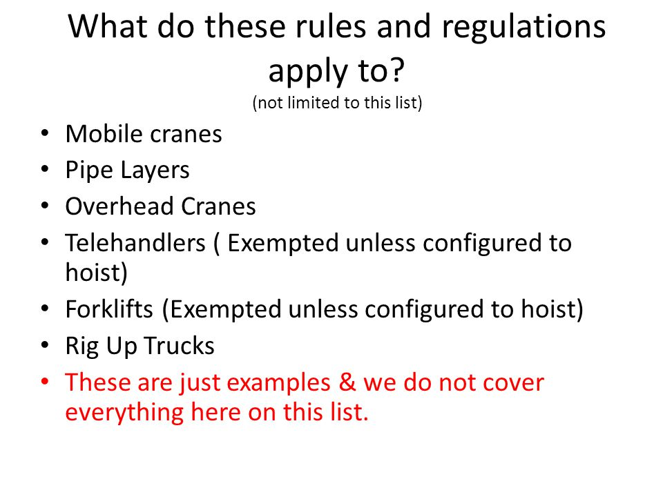 What do these rules and regulations apply to? (not limited to this list) Mobile cranes Pipe Layers Overhead Cranes Telehandlers ( Exempted unless conf