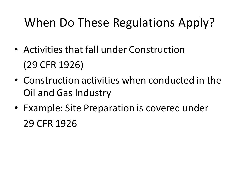 When Do These Regulations Apply? Activities that fall under Construction (29 CFR 1926) Construction activities when conducted in the Oil and Gas Indus