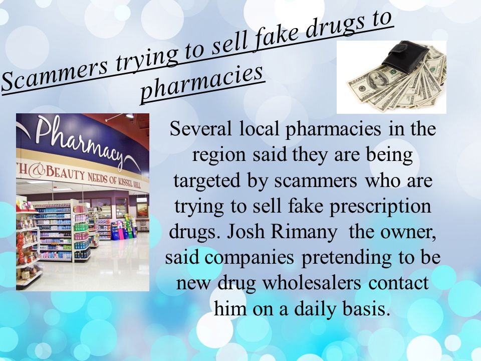 Scammers trying to sell fake drugs to pharmacies Several local pharmacies in the region said they are being targeted by scammers who are trying to sell fake prescription drugs.