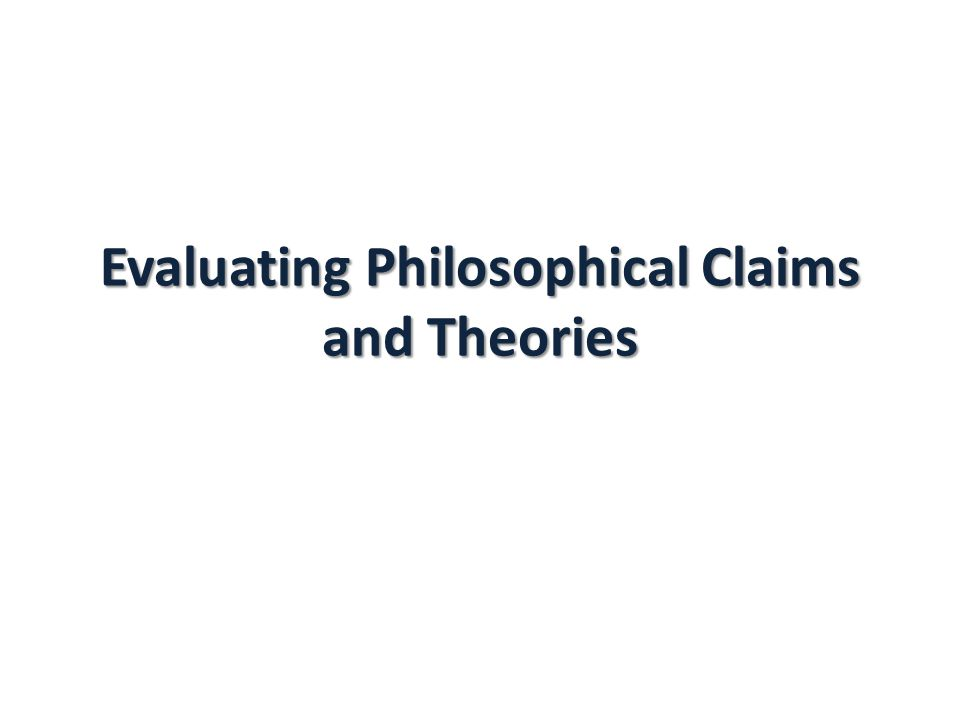 Evaluating Philosophical Claims and Theories