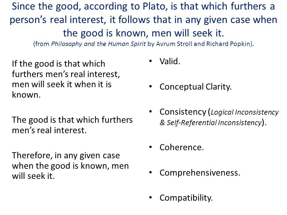Since the good, according to Plato, is that which furthers a person's real interest, it follows that in any given case when the good is known, men will seek it.