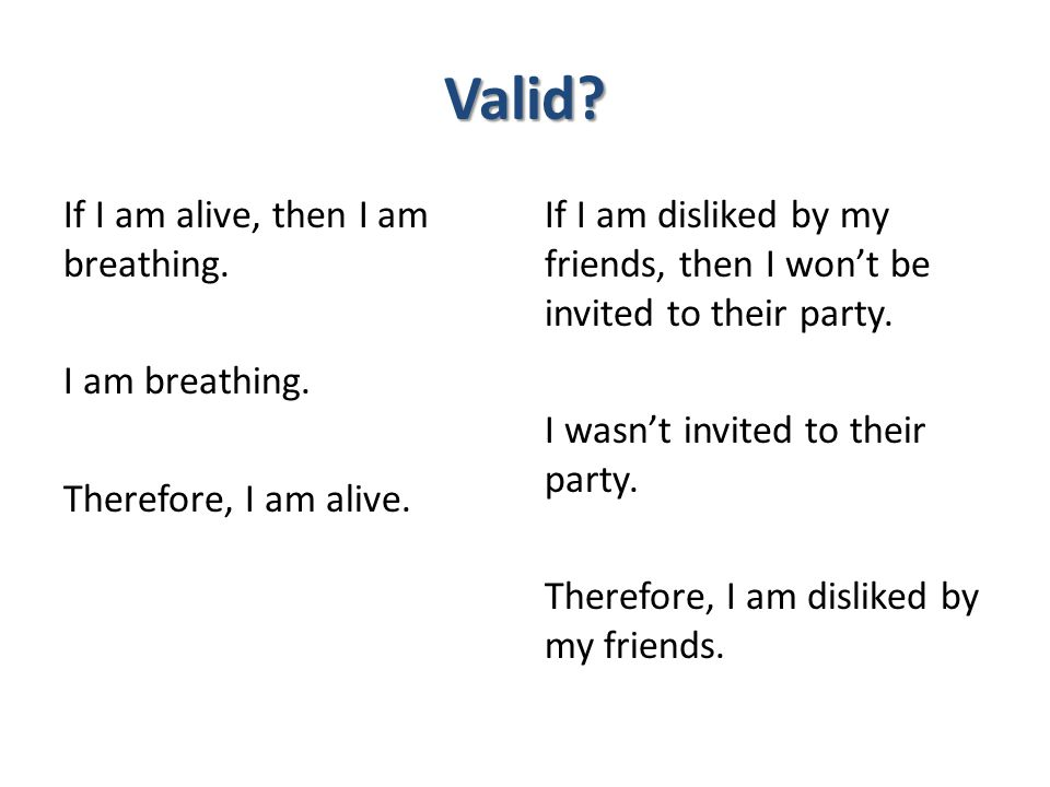 Valid? If I am alive, then I am breathing. I am breathing. Therefore, I am alive. If I am disliked by my friends, then I won't be invited to their par