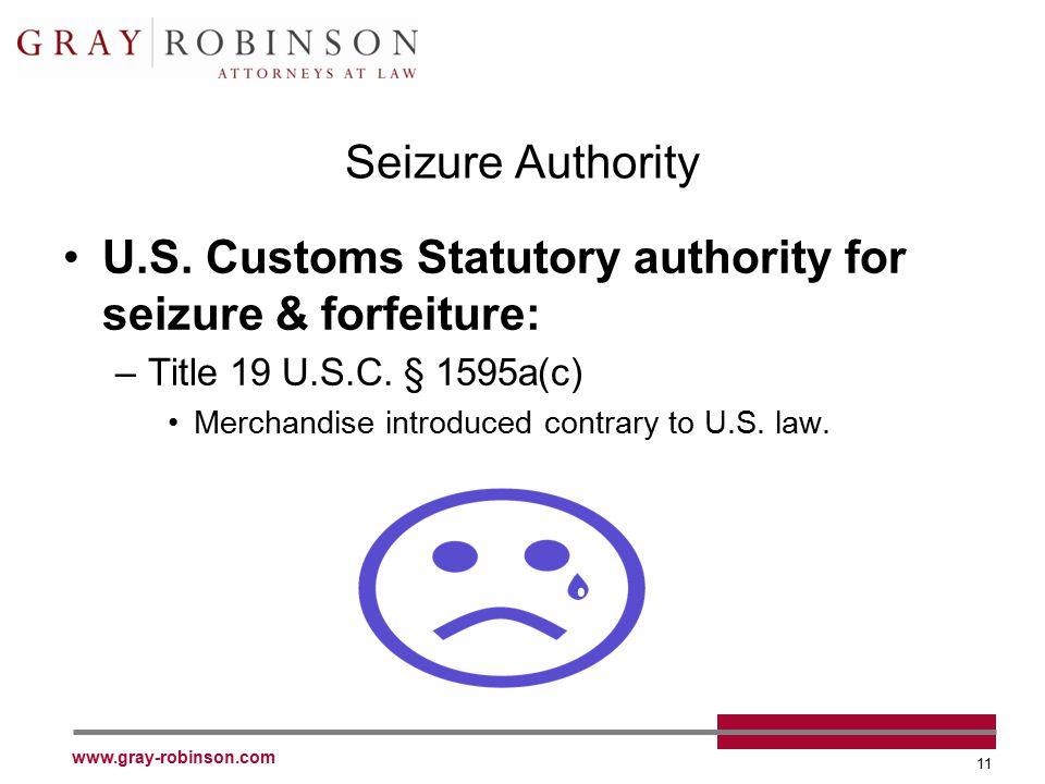 www.gray-robinson.com 11 Seizure Authority U.S. Customs Statutory authority for seizure & forfeiture: –Title 19 U.S.C. § 1595a(c) Merchandise introduc