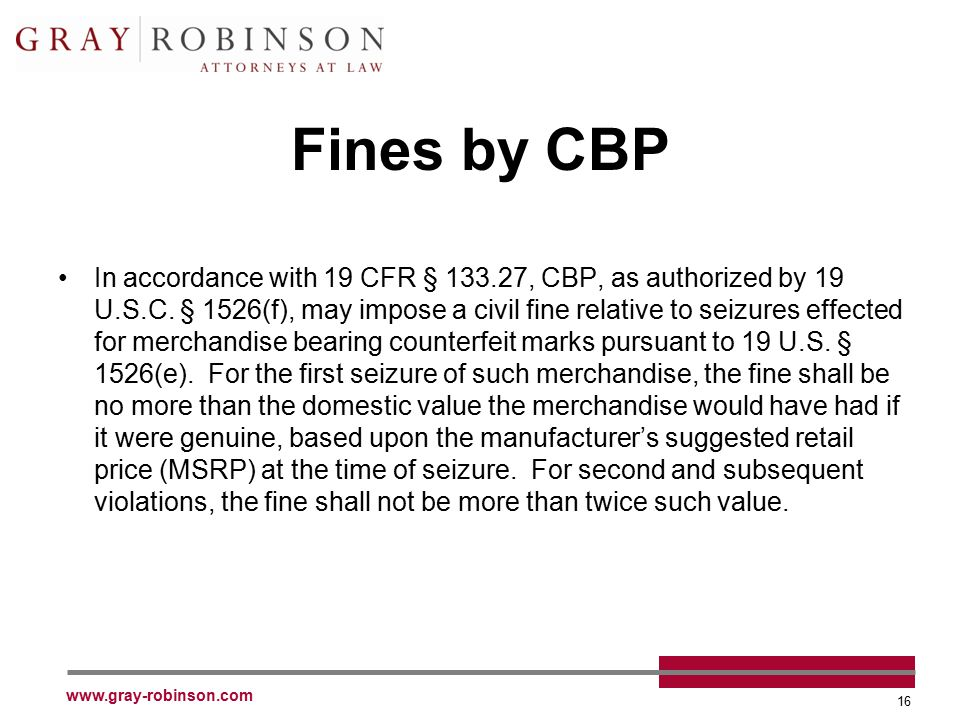 www.gray-robinson.com 16 Fines by CBP In accordance with 19 CFR § 133.27, CBP, as authorized by 19 U.S.C. § 1526(f), may impose a civil fine relative