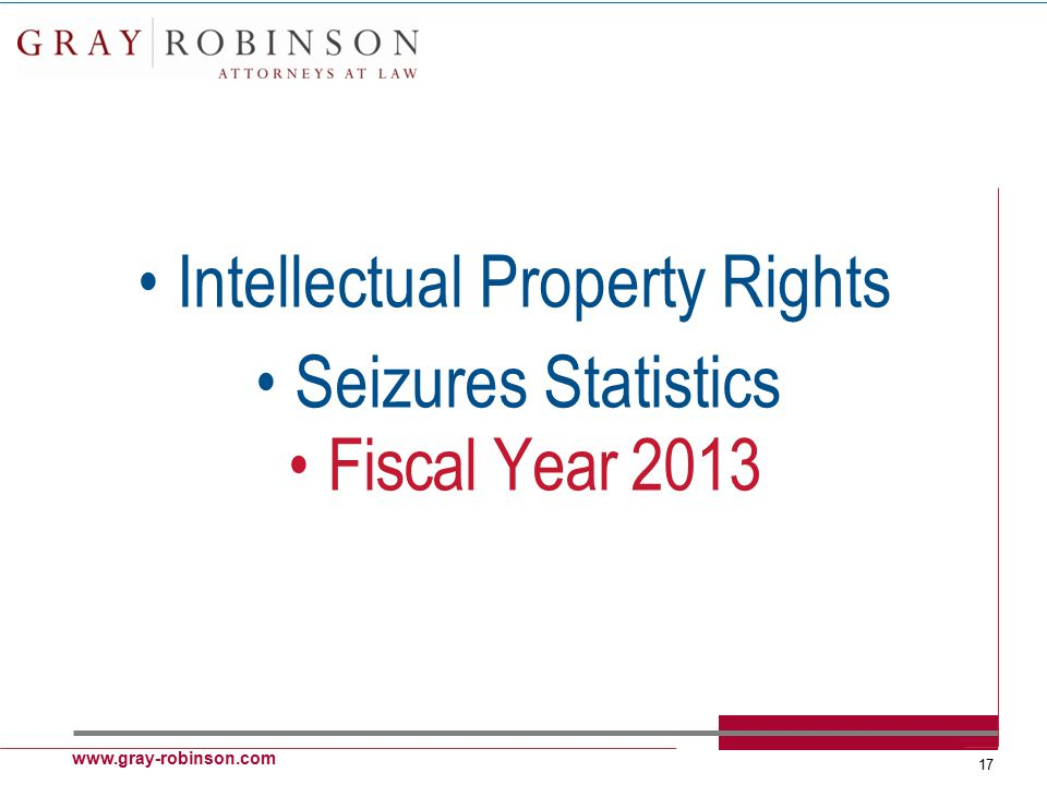 www.gray-robinson.com 17 Intellectual Property Rights Seizures Statistics Fiscal Year 2013