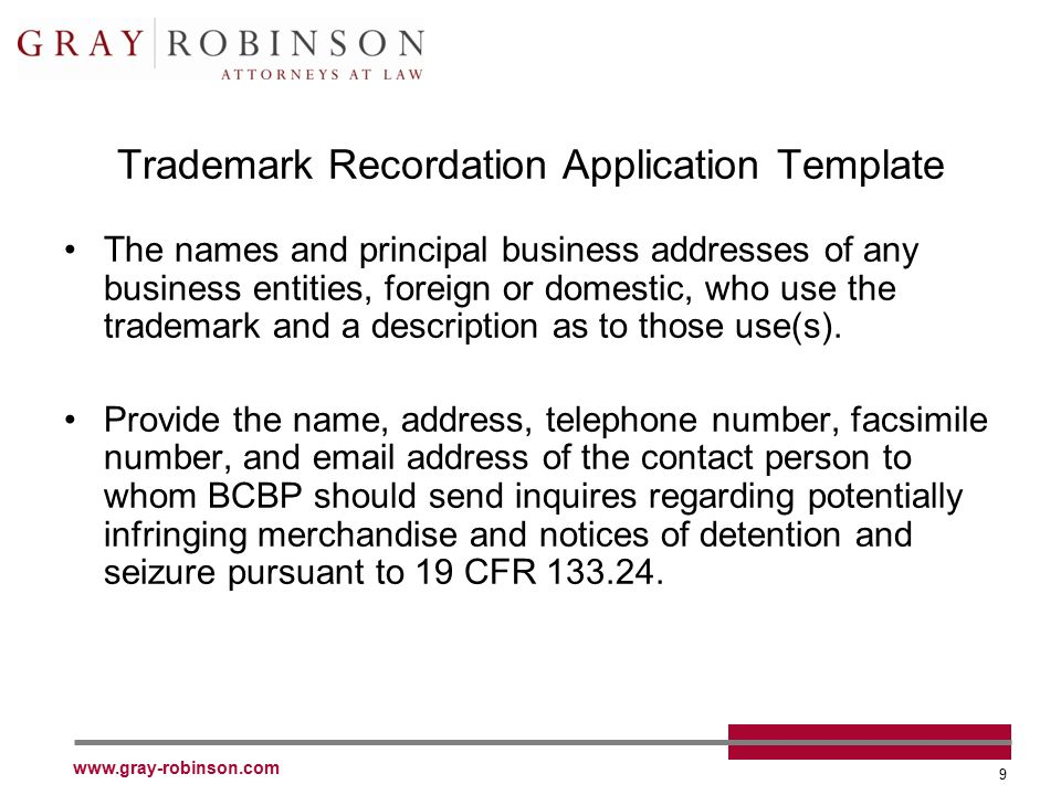 www.gray-robinson.com 9 Trademark Recordation Application Template The names and principal business addresses of any business entities, foreign or domestic, who use the trademark and a description as to those use(s).