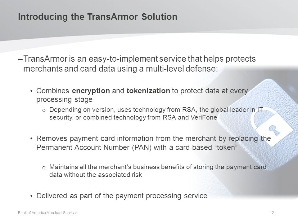 Introducing the TransArmor Solution –TransArmor is an easy-to-implement service that helps protects merchants and card data using a multi-level defense: Combines encryption and tokenization to protect data at every processing stage o Depending on version, uses technology from RSA, the global leader in IT security, or combined technology from RSA and VeriFone Removes payment card information from the merchant by replacing the Permanent Account Number (PAN) with a card-based token o Maintains all the merchant's business benefits of storing the payment card data without the associated risk Delivered as part of the payment processing service Bank of America Merchant Services 12
