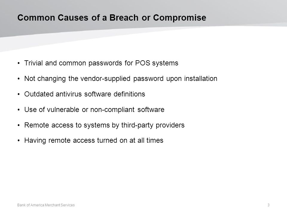 Common Causes of a Breach or Compromise Trivial and common passwords for POS systems Not changing the vendor-supplied password upon installation Outdated antivirus software definitions Use of vulnerable or non-compliant software Remote access to systems by third-party providers Having remote access turned on at all times Bank of America Merchant Services 3