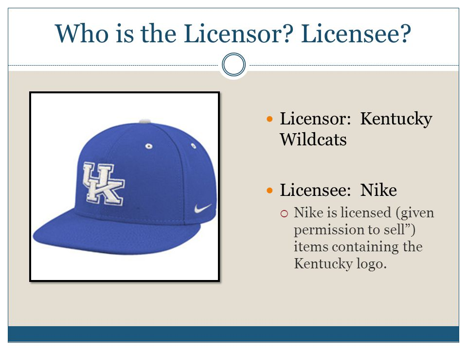 "Who is the Licensor? Licensee? Licensor: Kentucky Wildcats Licensee: Nike  Nike is licensed (given permission to sell"") items containing the Kentucky"