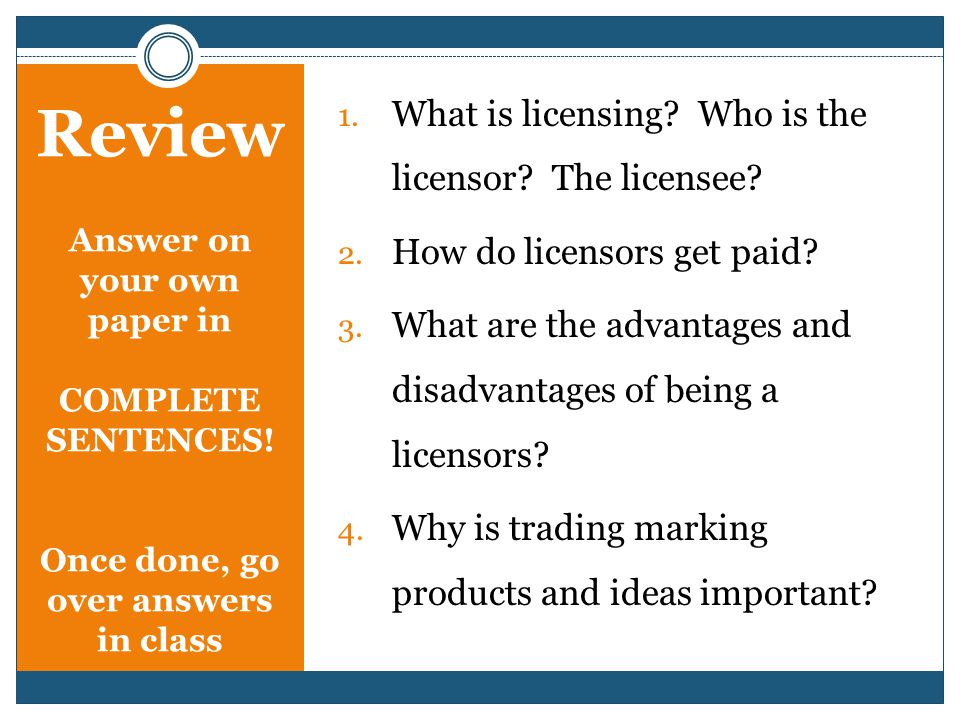 Review Answer on your own paper in COMPLETE SENTENCES! Once done, go over answers in class 1. What is licensing? Who is the licensor? The licensee? 2.
