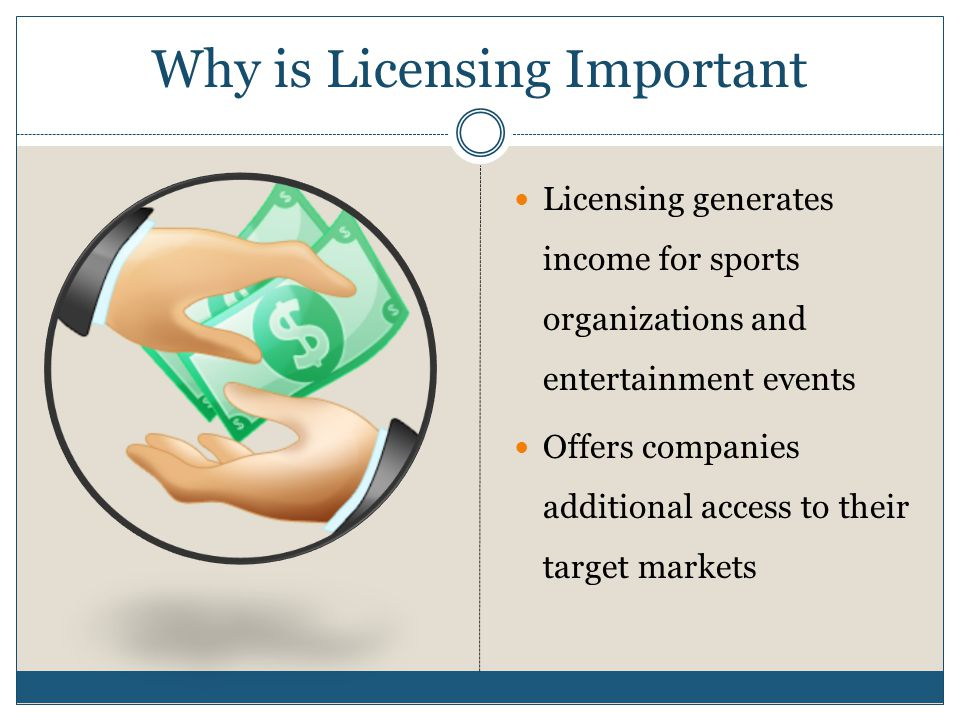 Why is Licensing Important Licensing generates income for sports organizations and entertainment events Offers companies additional access to their target markets