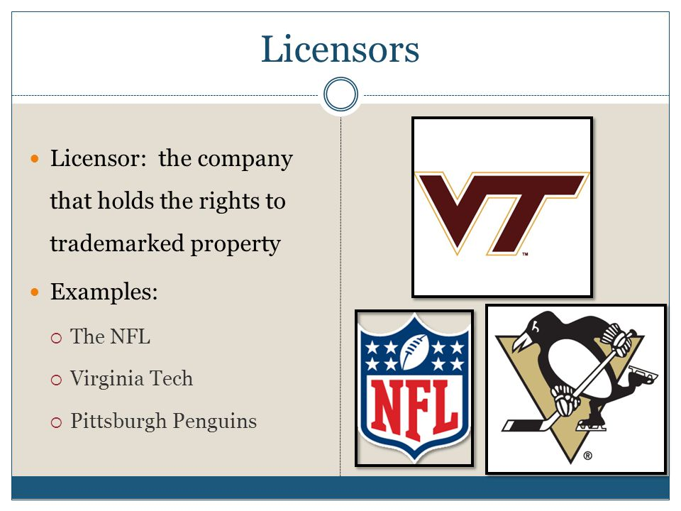 Licensors Licensor: the company that holds the rights to trademarked property Examples:  The NFL  Virginia Tech  Pittsburgh Penguins