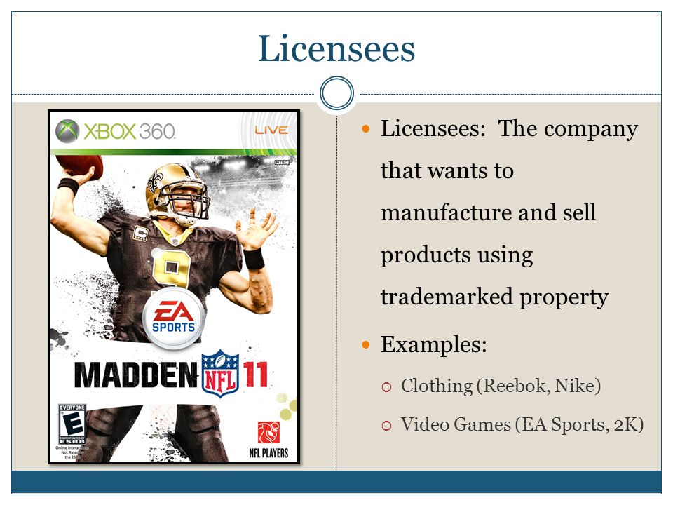 Licensees Licensees: The company that wants to manufacture and sell products using trademarked property Examples:  Clothing (Reebok, Nike)  Video Ga
