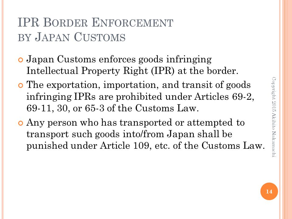 IPR B ORDER E NFORCEMENT BY J APAN C USTOMS Japan Customs enforces goods infringing Intellectual Property Right (IPR) at the border.