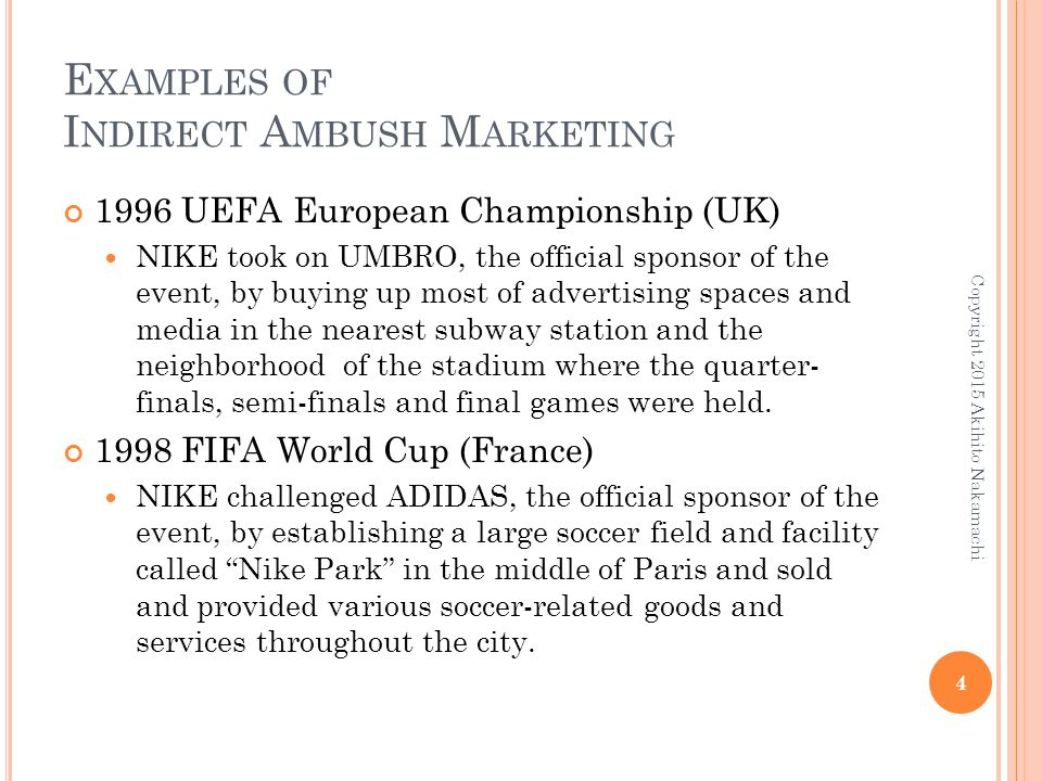 E XAMPLES OF I NDIRECT A MBUSH M ARKETING 1996 UEFA European Championship (UK) NIKE took on UMBRO, the official sponsor of the event, by buying up mos