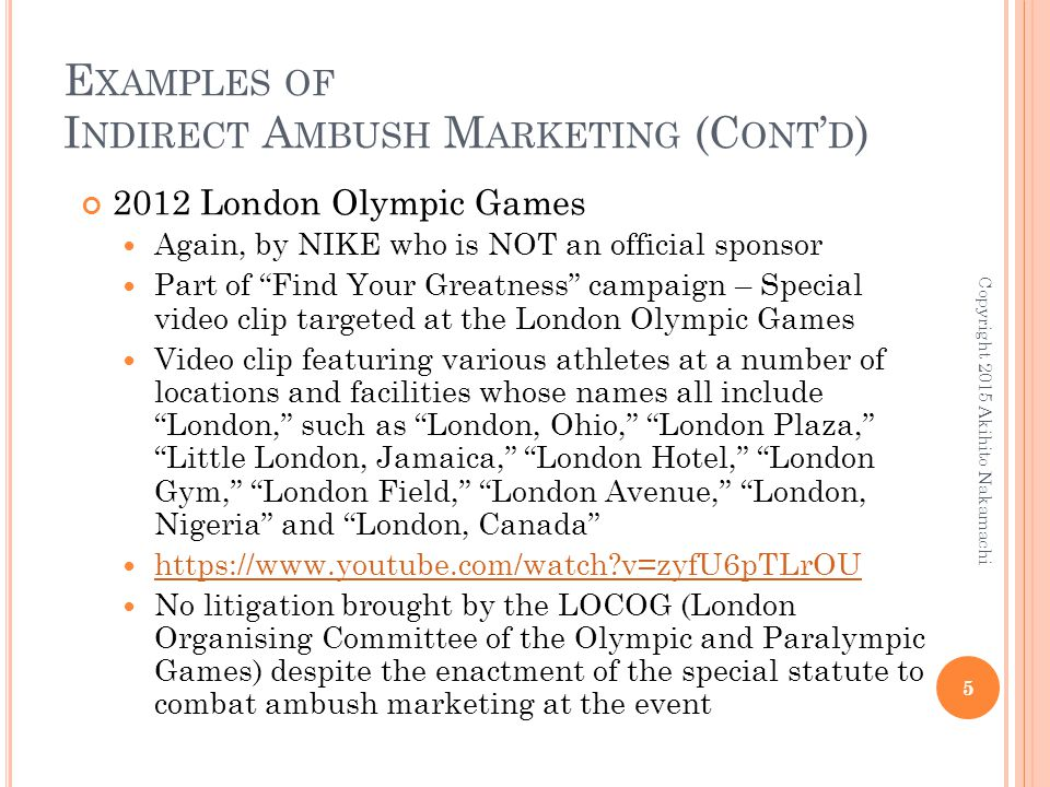 E XAMPLES OF I NDIRECT A MBUSH M ARKETING (C ONT ' D ) 2012 London Olympic Games Again, by NIKE who is NOT an official sponsor Part of Find Your Greatness campaign – Special video clip targeted at the London Olympic Games Video clip featuring various athletes at a number of locations and facilities whose names all include London, such as London, Ohio, London Plaza, Little London, Jamaica, London Hotel, London Gym, London Field, London Avenue, London, Nigeria and London, Canada https://www.youtube.com/watch v=zyfU6pTLrOU No litigation brought by the LOCOG (London Organising Committee of the Olympic and Paralympic Games) despite the enactment of the special statute to combat ambush marketing at the event Copyright 2015 Akihito Nakamachi 5