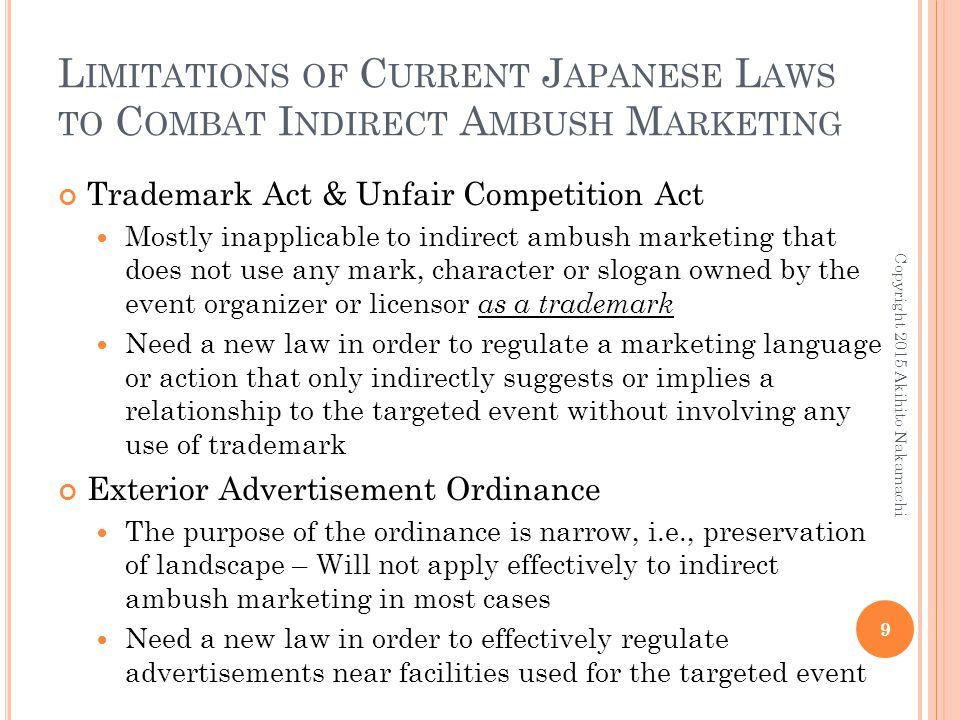 L IMITATIONS OF C URRENT J APANESE L AWS TO C OMBAT I NDIRECT A MBUSH M ARKETING Trademark Act & Unfair Competition Act Mostly inapplicable to indirec