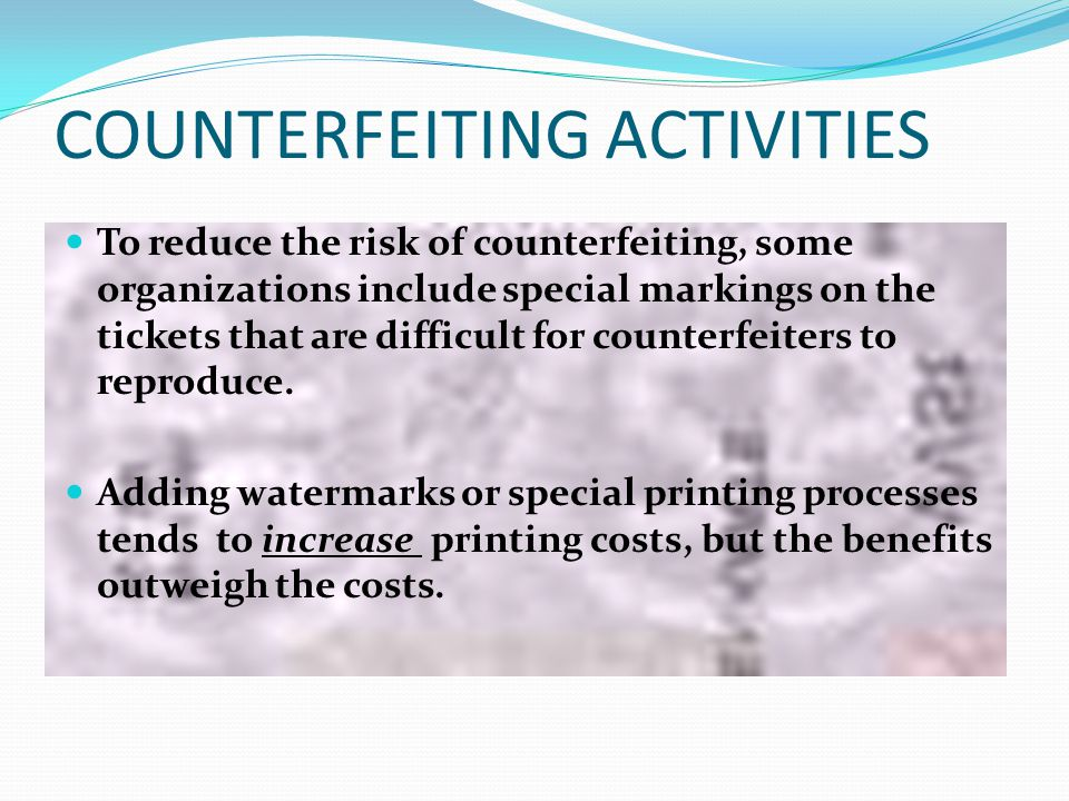 COUNTERFEITING ACTIVITIES To reduce the risk of counterfeiting, some organizations include special markings on the tickets that are difficult for counterfeiters to reproduce.