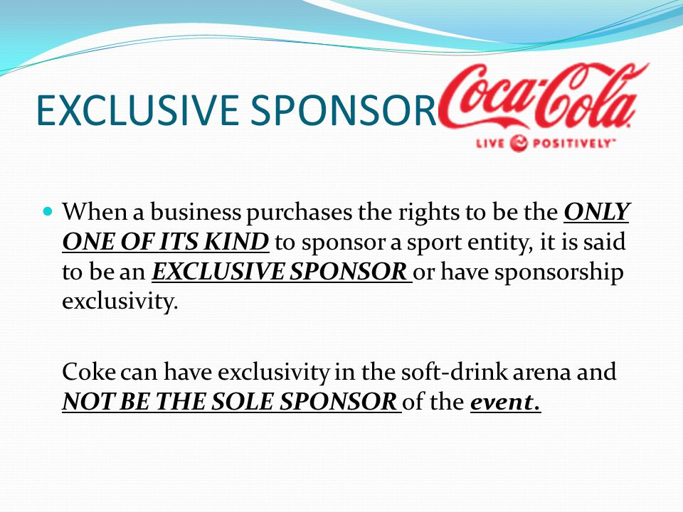 EXCLUSIVE SPONSOR When a business purchases the rights to be the ONLY ONE OF ITS KIND to sponsor a sport entity, it is said to be an EXCLUSIVE SPONSOR or have sponsorship exclusivity.