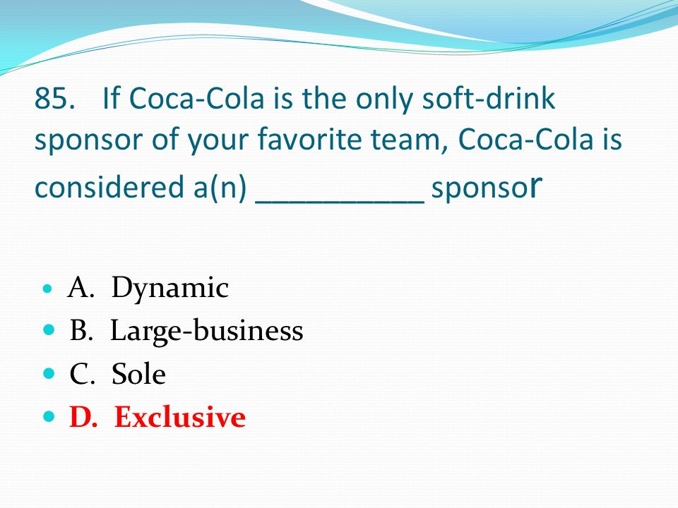 85.If Coca-Cola is the only soft-drink sponsor of your favorite team, Coca-Cola is considered a(n) __________ sponso r A.