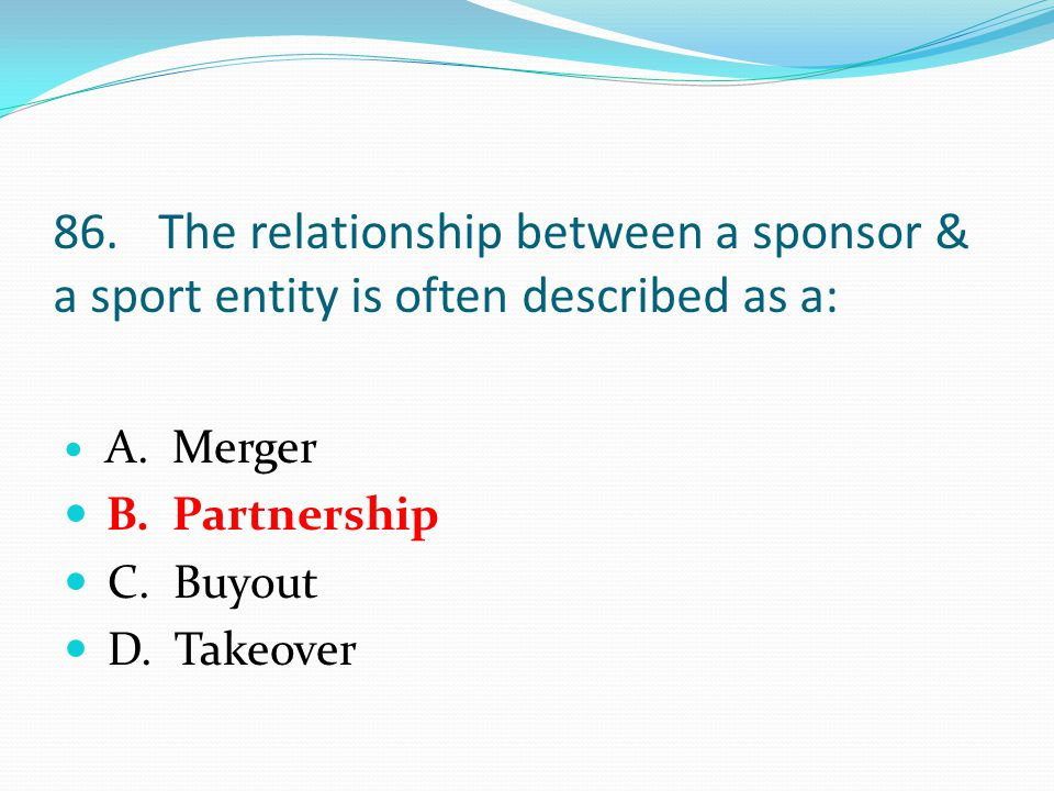 86.The relationship between a sponsor & a sport entity is often described as a: A.