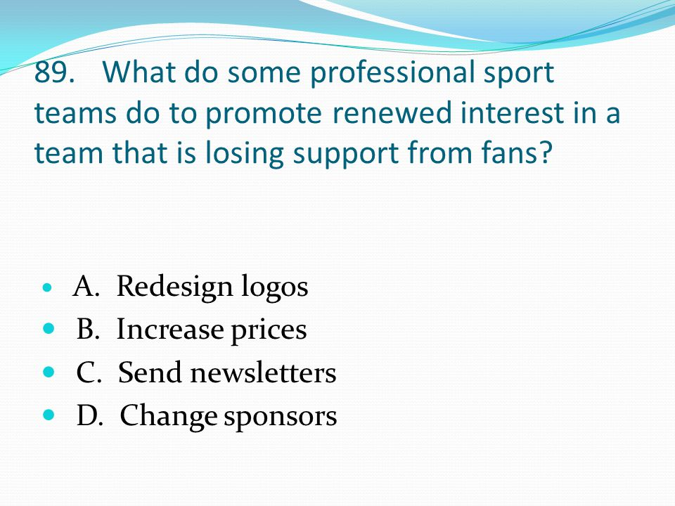 89.What do some professional sport teams do to promote renewed interest in a team that is losing support from fans.