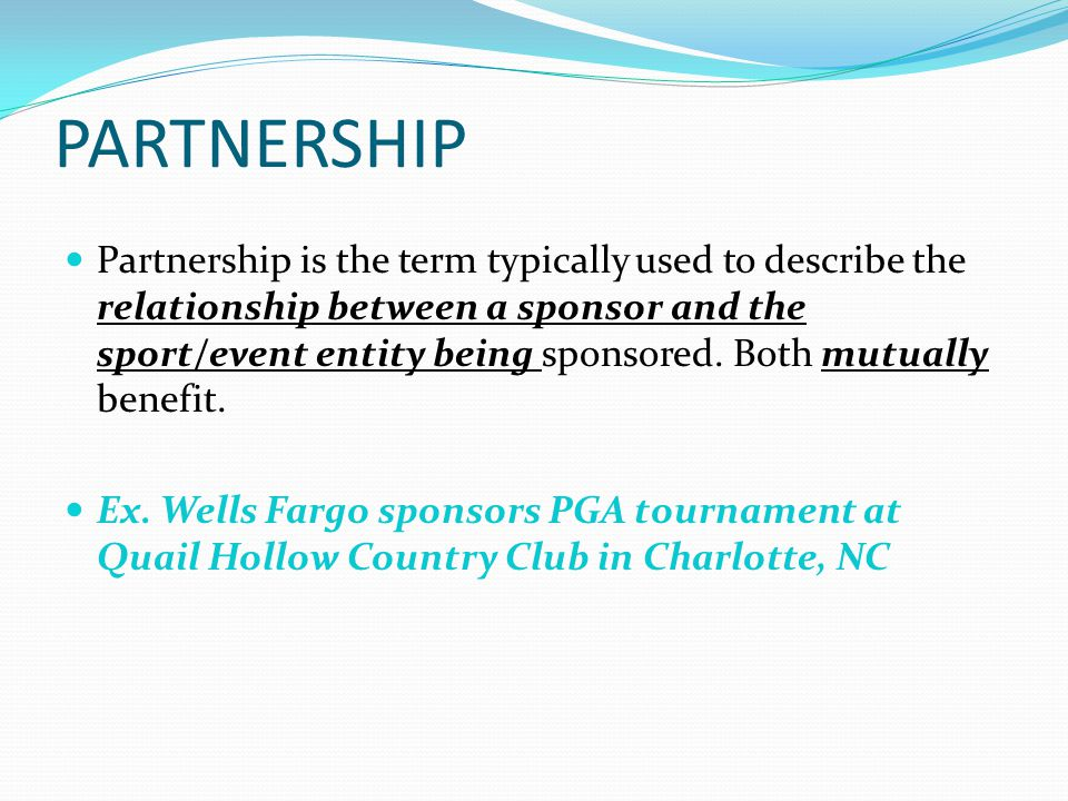 PARTNERSHIP Partnership is the term typically used to describe the relationship between a sponsor and the sport/event entity being sponsored.
