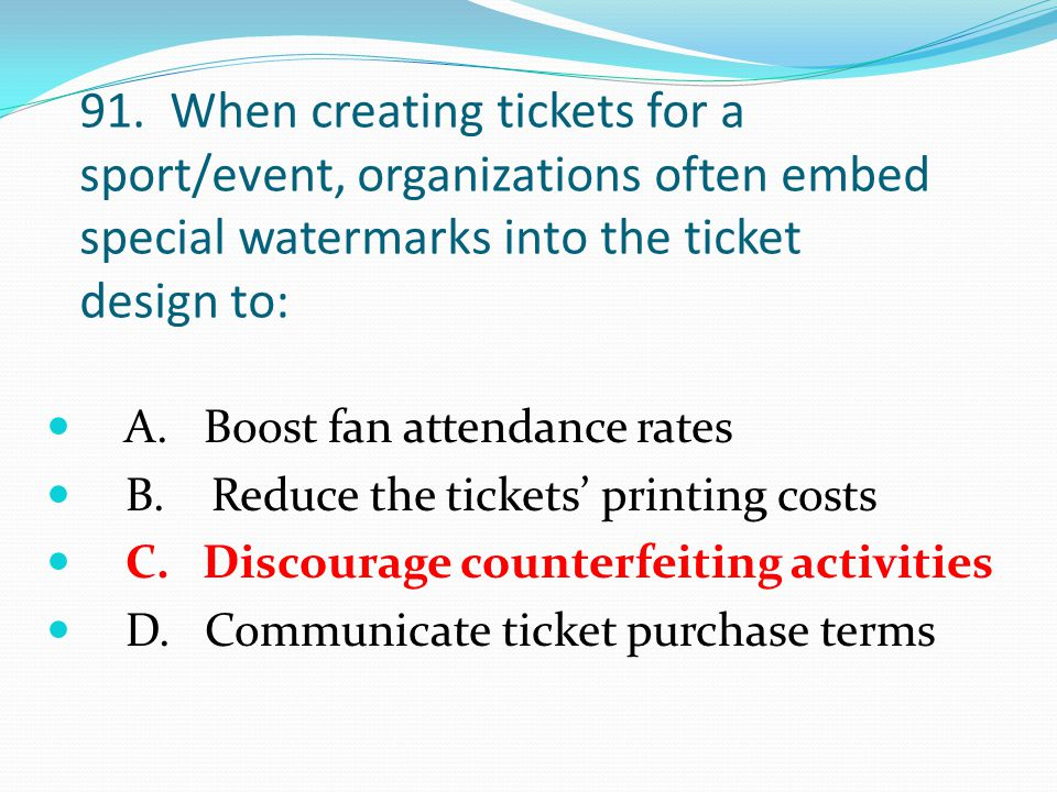 91. When creating tickets for a sport/event, organizations often embed special watermarks into the ticket design to: A. Boost fan attendance rates B.
