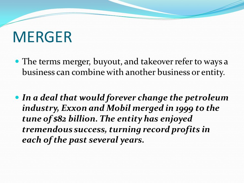MERGER The terms merger, buyout, and takeover refer to ways a business can combine with another business or entity.