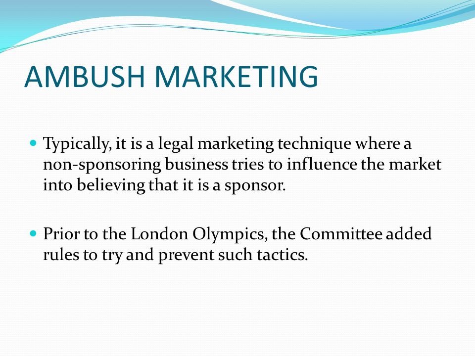 AMBUSH MARKETING Typically, it is a legal marketing technique where a non-sponsoring business tries to influence the market into believing that it is a sponsor.