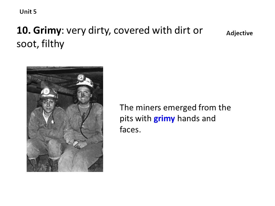 10. Grimy: very dirty, covered with dirt or soot, filthy Unit 5 Adjective The miners emerged from the pits with grimy hands and faces.
