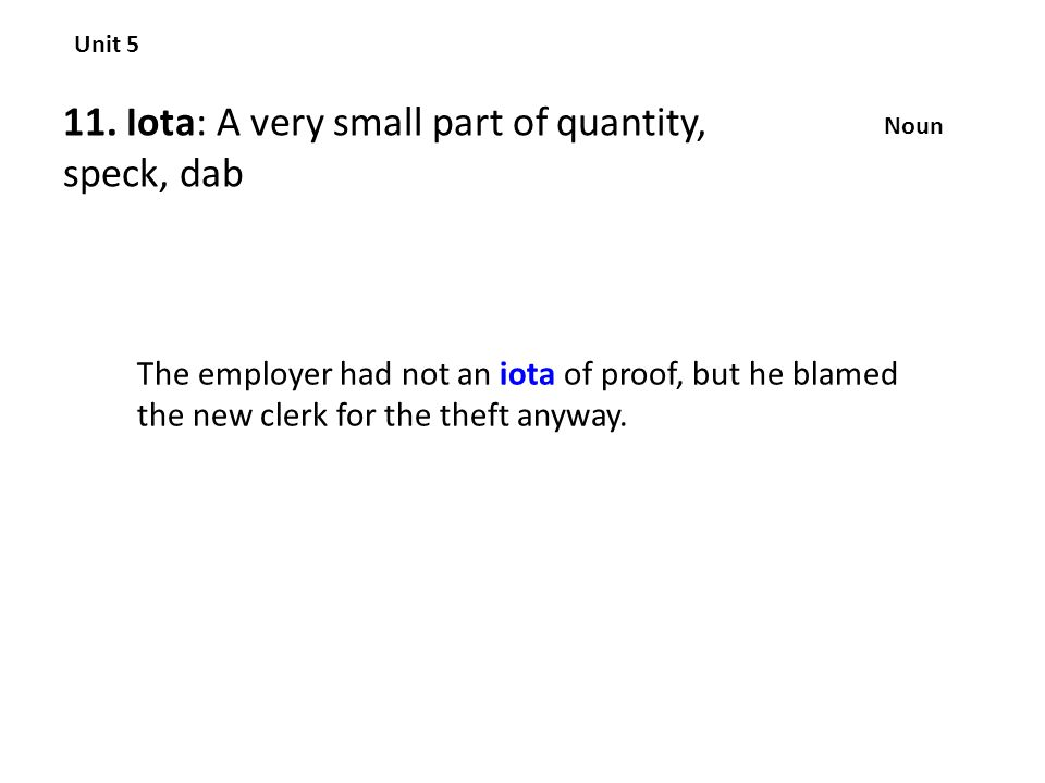 11. Iota: A very small part of quantity, speck, dab Unit 5 Noun The employer had not an iota of proof, but he blamed the new clerk for the theft anywa