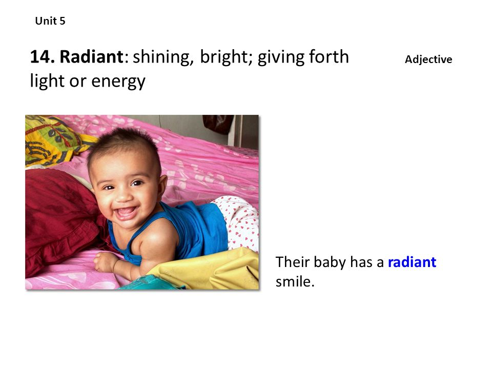 14. Radiant: shining, bright; giving forth light or energy Unit 5 Adjective Their baby has a radiant smile.